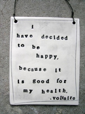 """I have decided to be happy, because it is good for my health."" Voltaire"